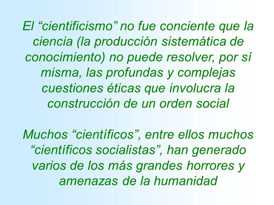 El cientificismo no fue conciente que la ciencia (la producción sistemática de conocimiento) no puede resolver, por sí misma, las profundas y complejas cuestiones éticas que involucra la construcción de un orden social