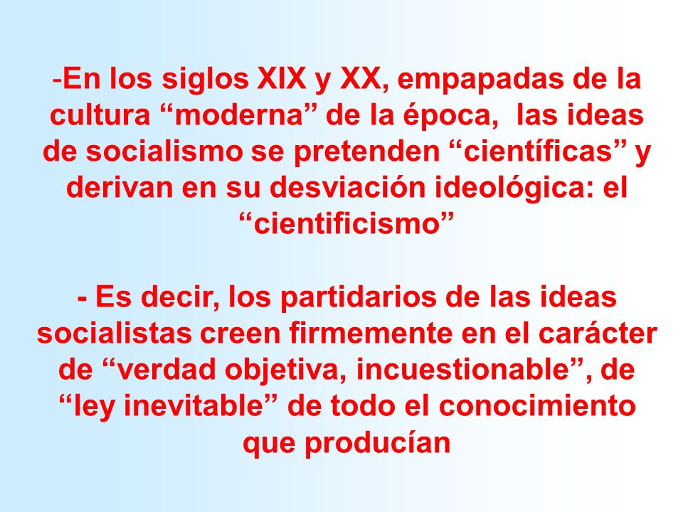 En los siglos XIX y XX, empapadas de la cultura moderna de la época, las ideas de socialismo se pretenden científicas y derivan en su desviación ideológica: el cientificismo