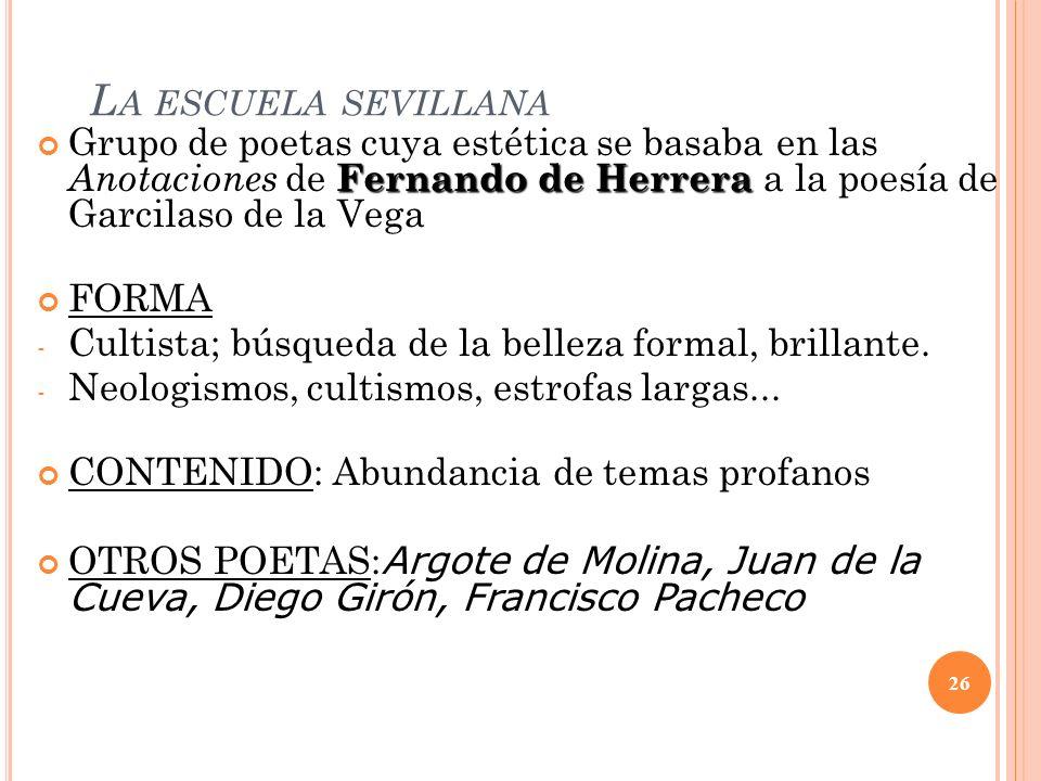 La escuela sevillana Grupo de poetas cuya estética se basaba en las Anotaciones de Fernando de Herrera a la poesía de Garcilaso de la Vega.