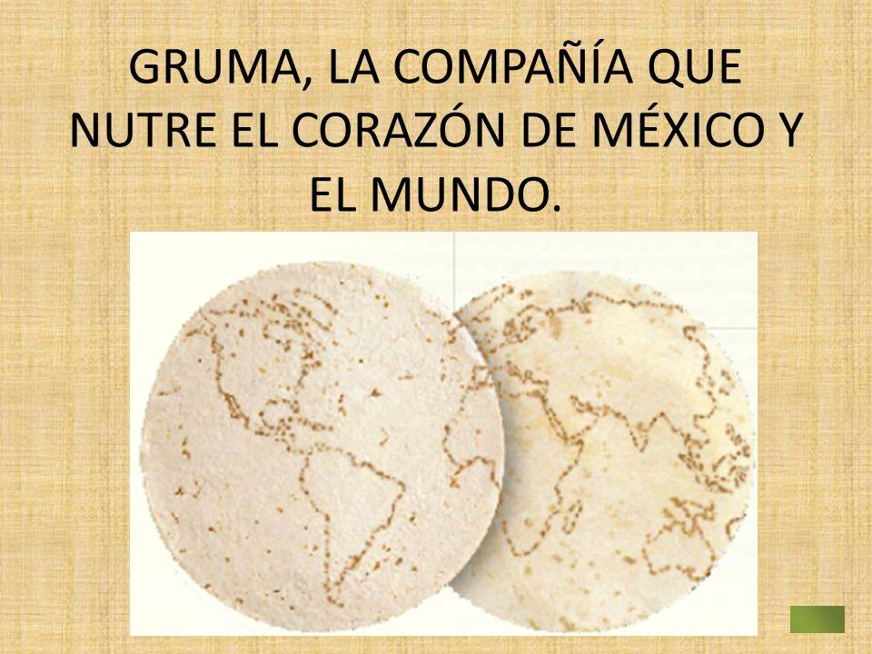 GRUMA, LA COMPAÑÍA QUE NUTRE EL CORAZÓN DE MÉXICO Y EL MUNDO.