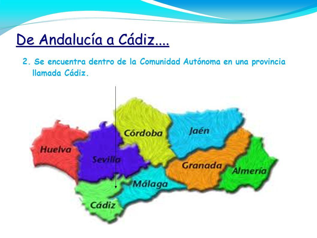 De Andalucía a Cádiz....2. Se encuentra dentro de la Comunidad Autónoma en una provincia llamada Cádiz.