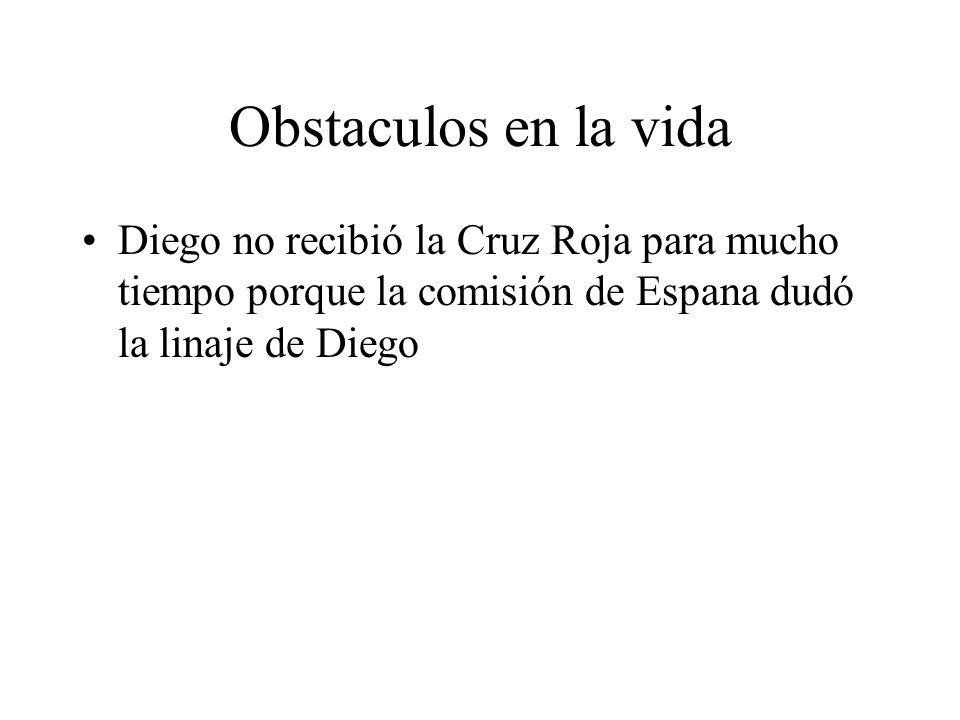 Obstaculos en la vida Diego no recibió la Cruz Roja para mucho tiempo porque la comisión de Espana dudó la linaje de Diego.