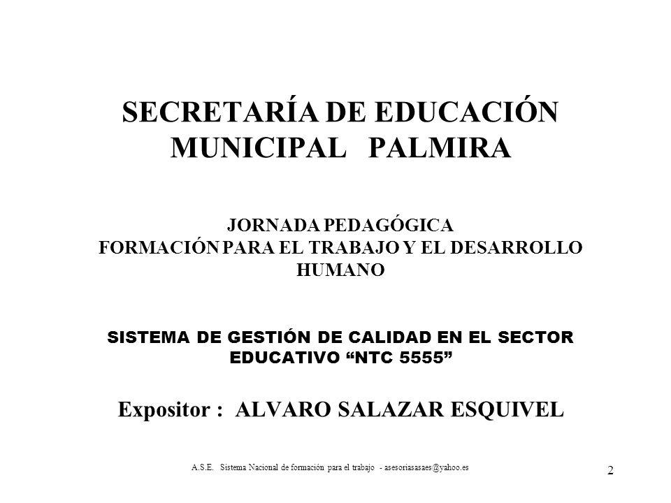 SECRETARÍA DE EDUCACIÓN MUNICIPAL PALMIRA JORNADA PEDAGÓGICA FORMACIÓN PARA EL TRABAJO Y EL DESARROLLO HUMANO SISTEMA DE GESTIÓN DE CALIDAD EN EL SECTOR EDUCATIVO NTC 5555 Expositor : ALVARO SALAZAR ESQUIVEL
