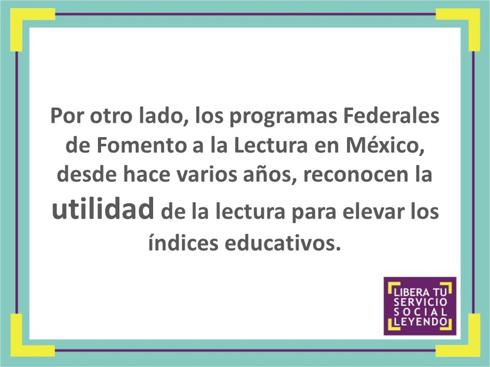 Por otro lado, los programas Federales de Fomento a la Lectura en México, desde hace varios años, reconocen la utilidad de la lectura para elevar los índices educativos.