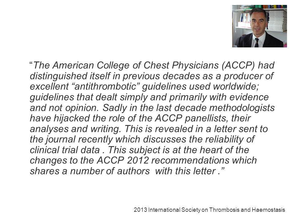 The American College of Chest Physicians (ACCP) had distinguished itself in previous decades as a producer of excellent antithrombotic guidelines used worldwide; guidelines that dealt simply and primarily with evidence and not opinion. Sadly in the last decade methodologists have hijacked the role of the ACCP panellists, their analyses and writing. This is revealed in a letter sent to the journal recently which discusses the reliability of clinical trial data . This subject is at the heart of the changes to the ACCP 2012 recommendations which shares a number of authors with this letter .