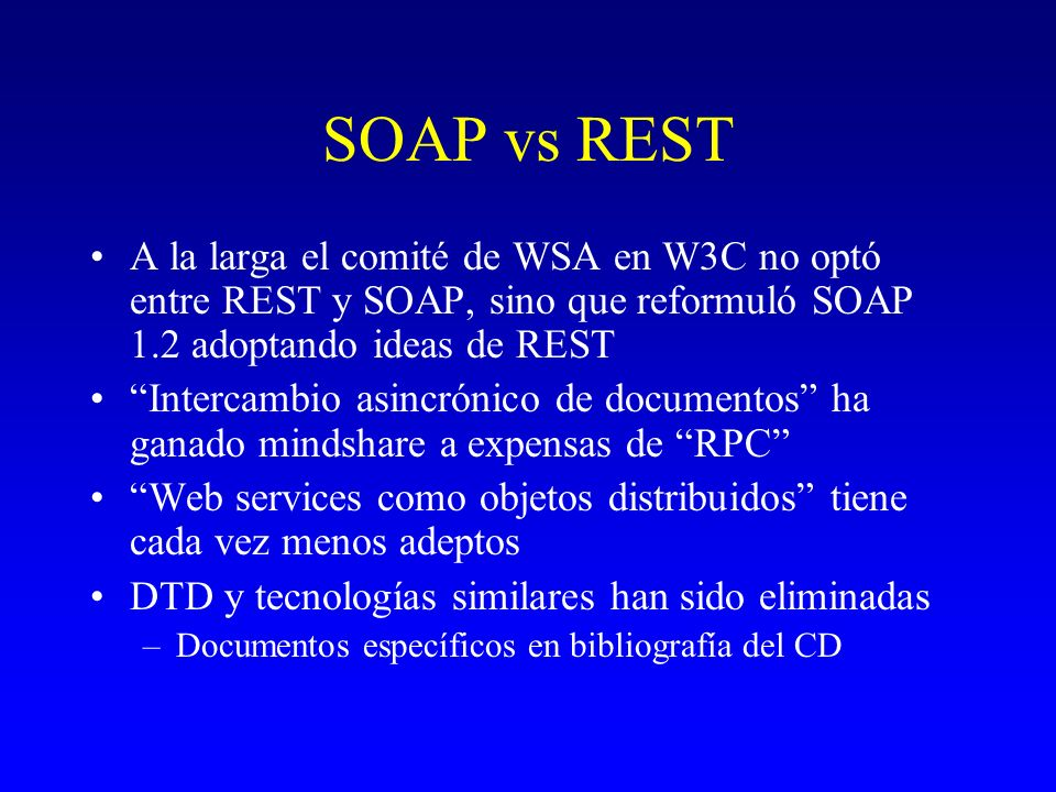 SOAP vs REST A la larga el comité de WSA en W3C no optó entre REST y SOAP, sino que reformuló SOAP 1.2 adoptando ideas de REST.