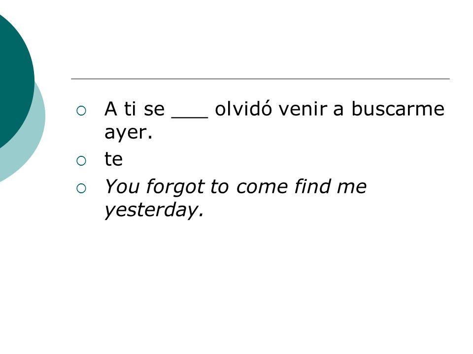 A ti se ___ olvidó venir a buscarme ayer.