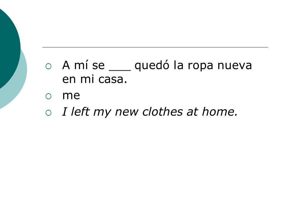 A mí se ___ quedó la ropa nueva en mi casa.