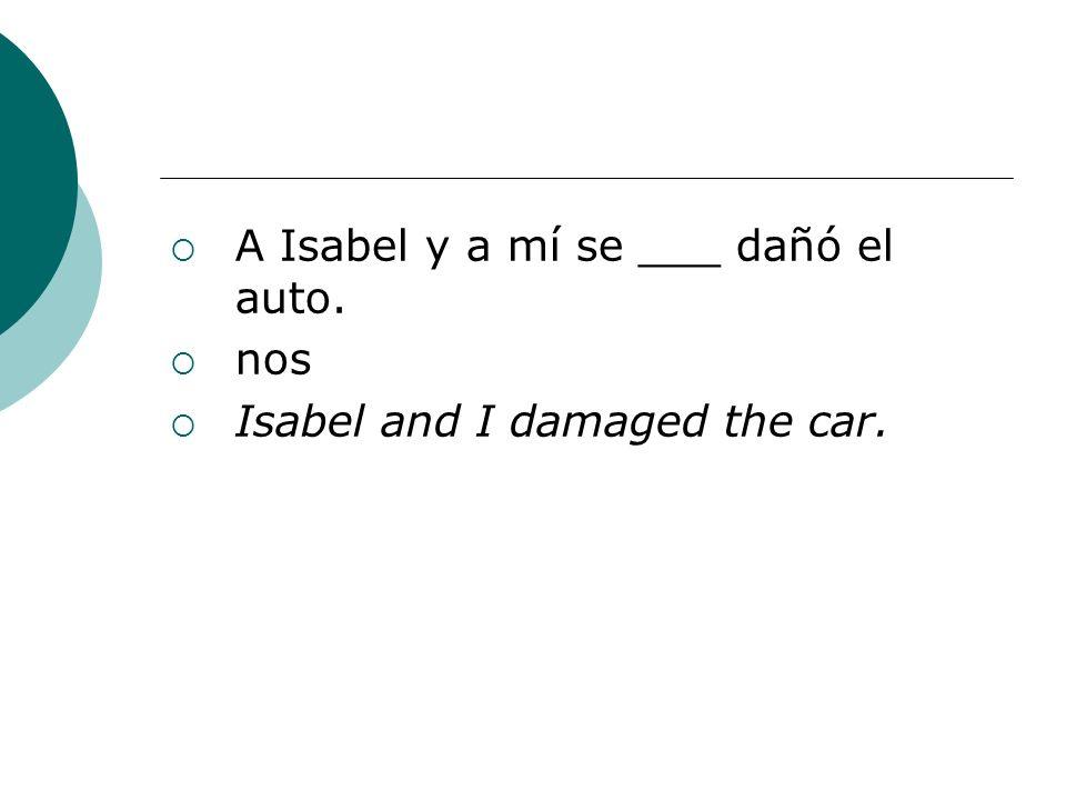 A Isabel y a mí se ___ dañó el auto.