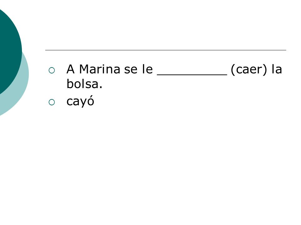A Marina se le _________ (caer) la bolsa.