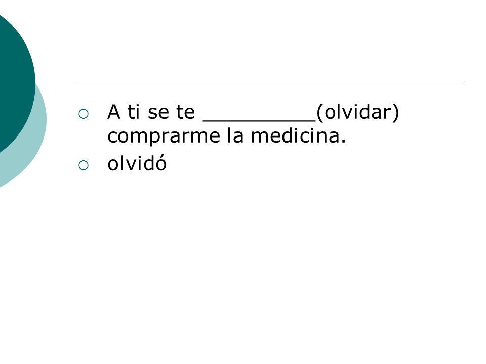 A ti se te _________(olvidar) comprarme la medicina.