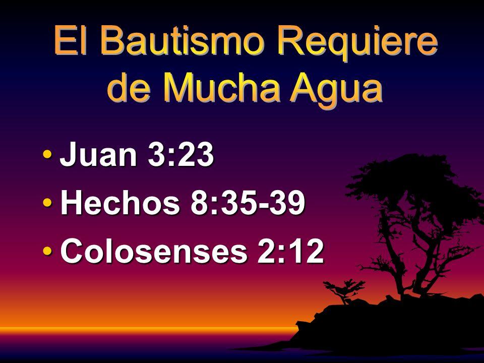Juan 3:23 Hechos 8:35-39 Colosenses 2:12 El Bautismo Requiere