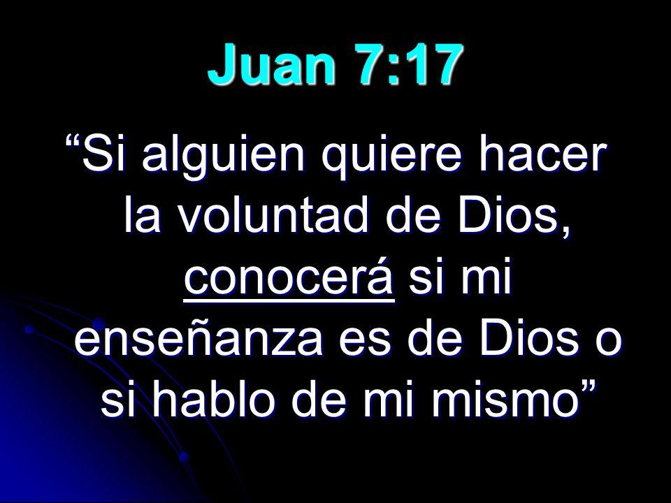 Juan 7:17 Si alguien quiere hacer la voluntad de Dios, conocerá si mi enseñanza es de Dios o si hablo de mi mismo