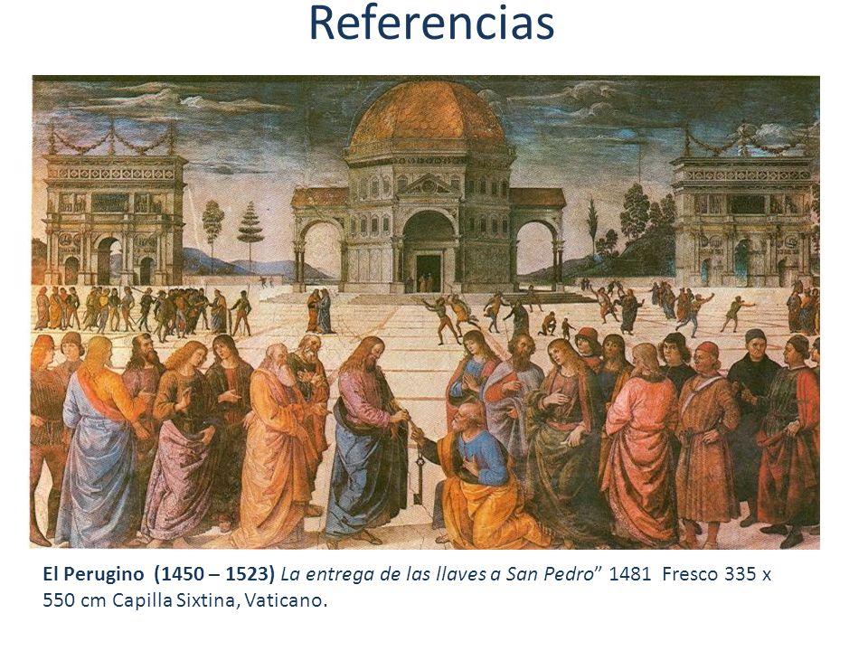 Referencias El Perugino (1450 – 1523) La entrega de las llaves a San Pedro 1481 Fresco 335 x 550 cm Capilla Sixtina, Vaticano.