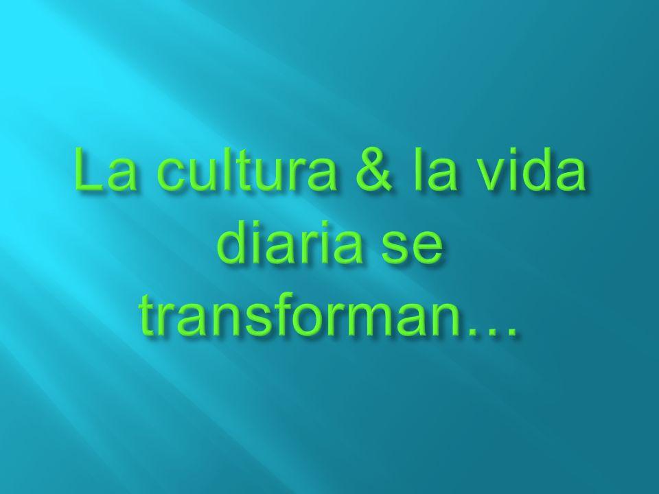 La cultura & la vida diaria se transforman…