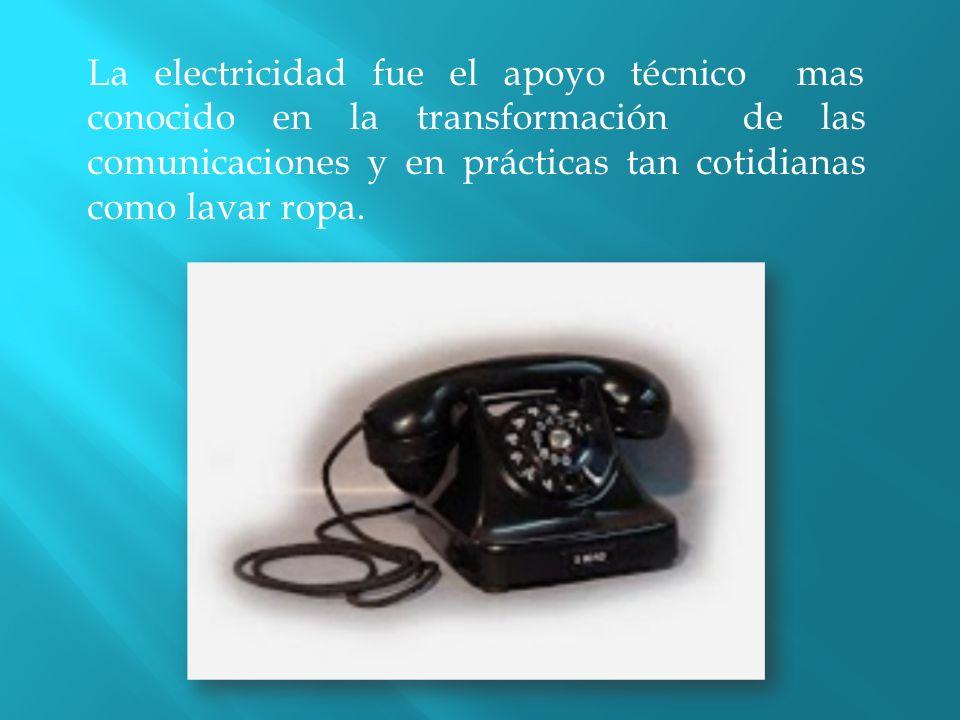 La electricidad fue el apoyo técnico mas conocido en la transformación de las comunicaciones y en prácticas tan cotidianas como lavar ropa.