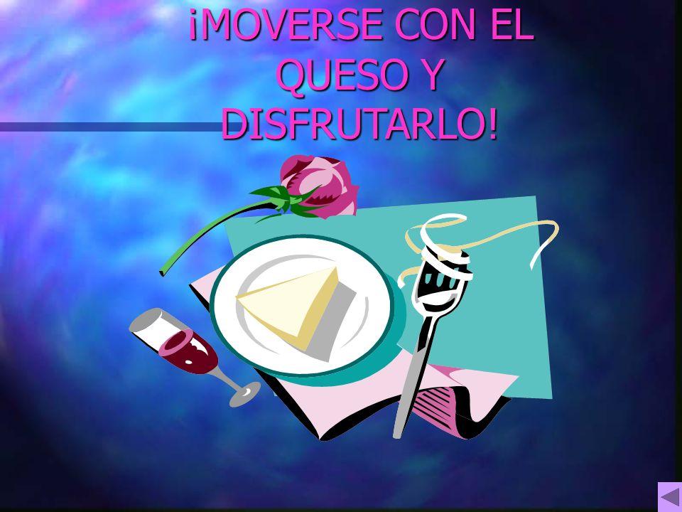 ¡MOVERSE CON EL QUESO Y DISFRUTARLO!