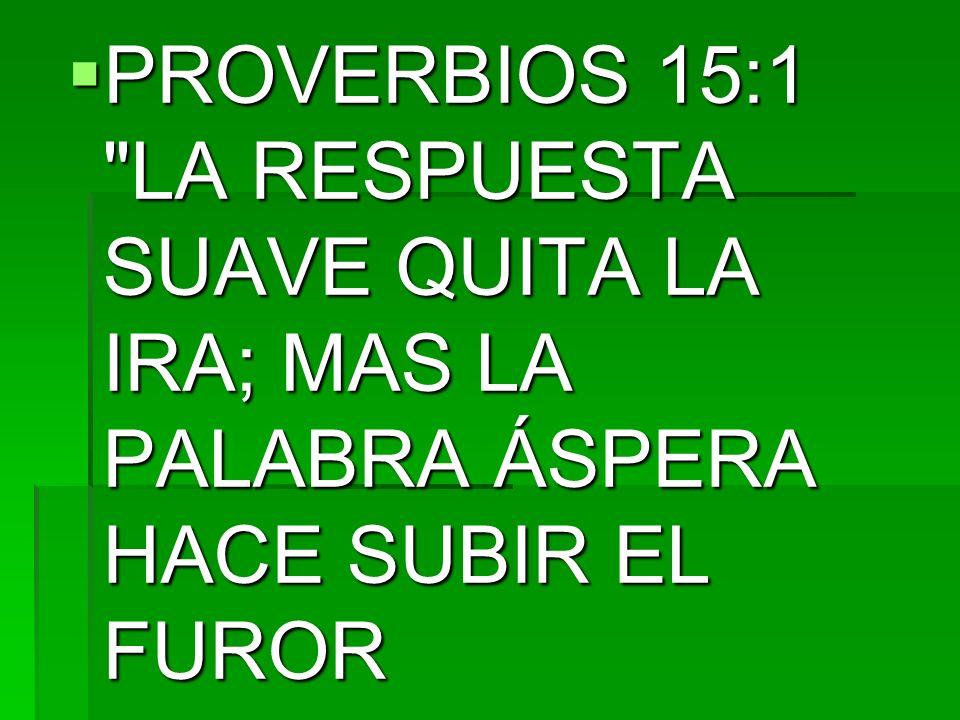 PROVERBIOS 15:1 LA RESPUESTA SUAVE QUITA LA IRA; MAS LA PALABRA ÁSPERA HACE SUBIR EL FUROR