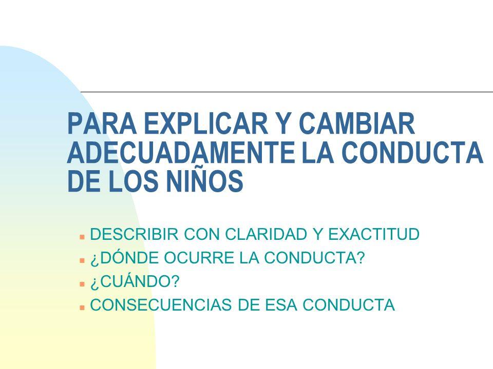 PARA EXPLICAR Y CAMBIAR ADECUADAMENTE LA CONDUCTA DE LOS NIÑOS