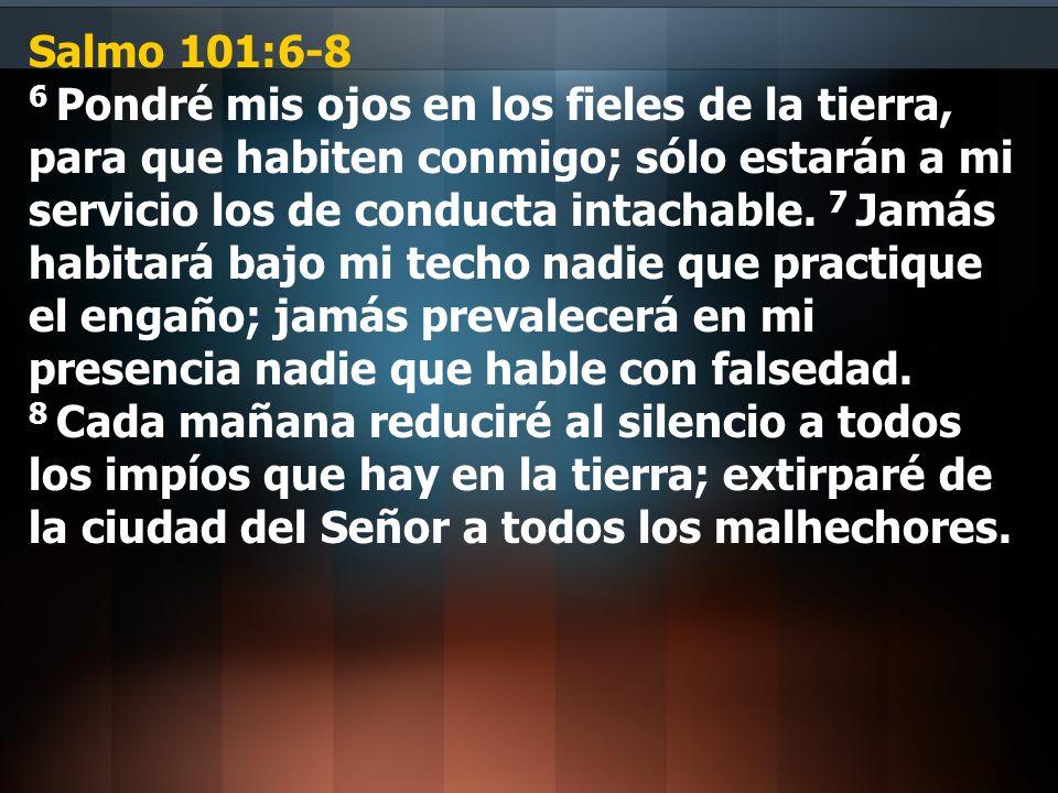 Salmo 101:6-8 6 Pondré mis ojos en los fieles de la tierra, para que habiten conmigo; sólo estarán a mi servicio los de conducta intachable.