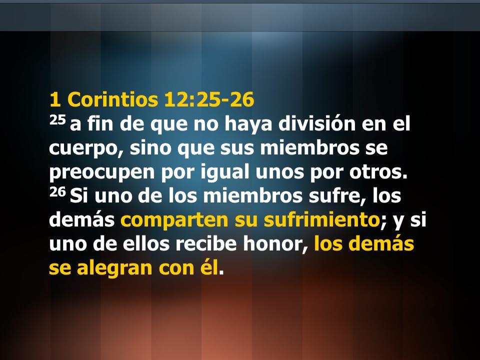 1 Corintios 12:25-26 25 a fin de que no haya división en el cuerpo, sino que sus miembros se preocupen por igual unos por otros.