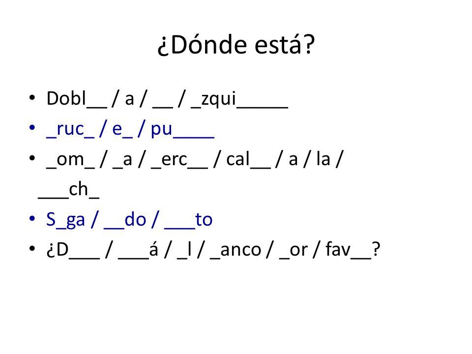 ¿Dónde está Dobl__ / a / __ / _zqui_____ _ruc_ / e_ / pu____