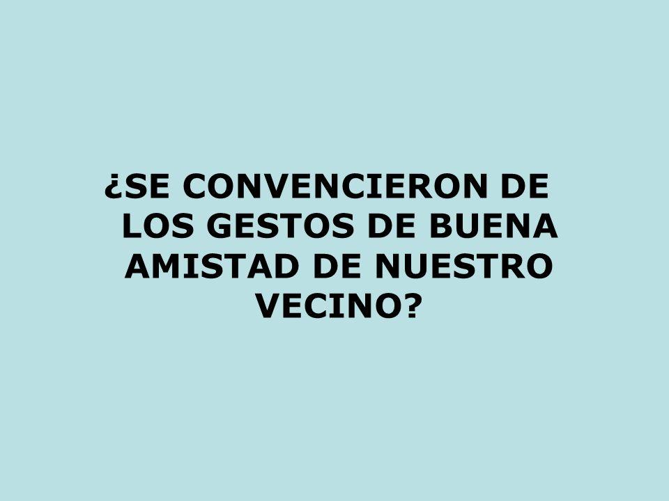 ¿SE CONVENCIERON DE LOS GESTOS DE BUENA AMISTAD DE NUESTRO VECINO
