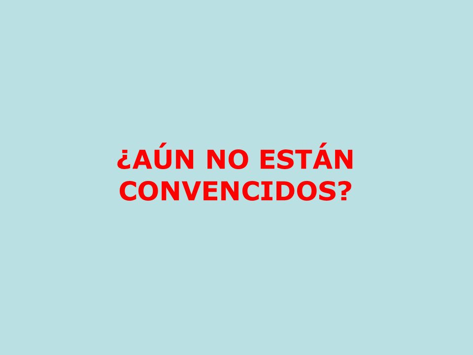 ¿AÚN NO ESTÁN CONVENCIDOS