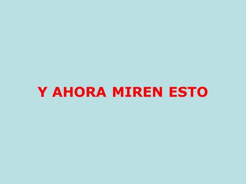 Y AHORA MIREN ESTO