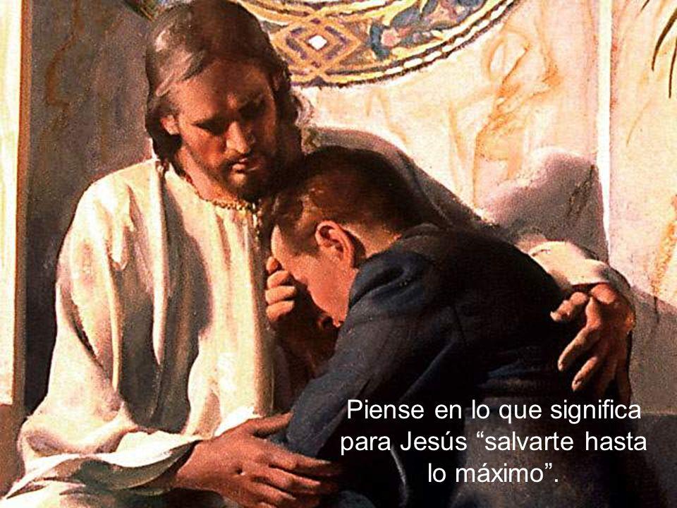 Piense en lo que significa para Jesús salvarte hasta lo máximo .
