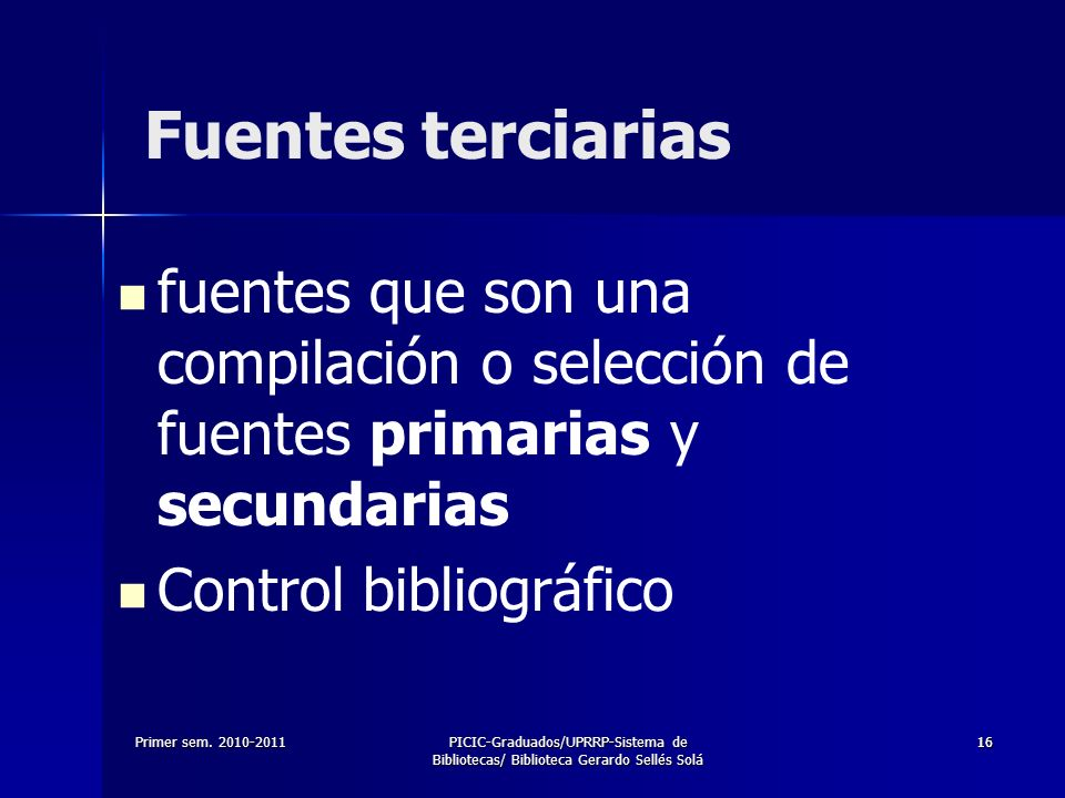 Fuentes terciarias fuentes que son una compilación o selección de fuentes primarias y secundarias. Control bibliográfico.