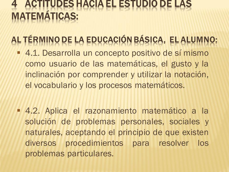 4 Actitudes hacia el estudio de las matemáticas: Al término de la Educación Básica, EL ALUMNO: