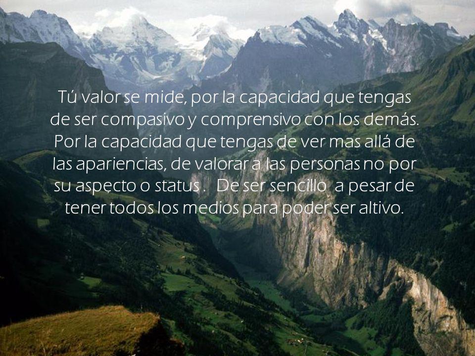 Tú valor se mide, por la capacidad que tengas de ser compasivo y comprensivo con los demás.