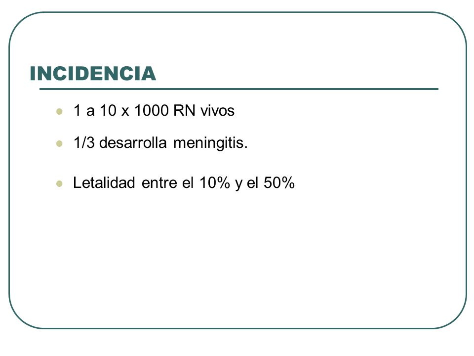 INCIDENCIA 1 a 10 x 1000 RN vivos 1/3 desarrolla meningitis.