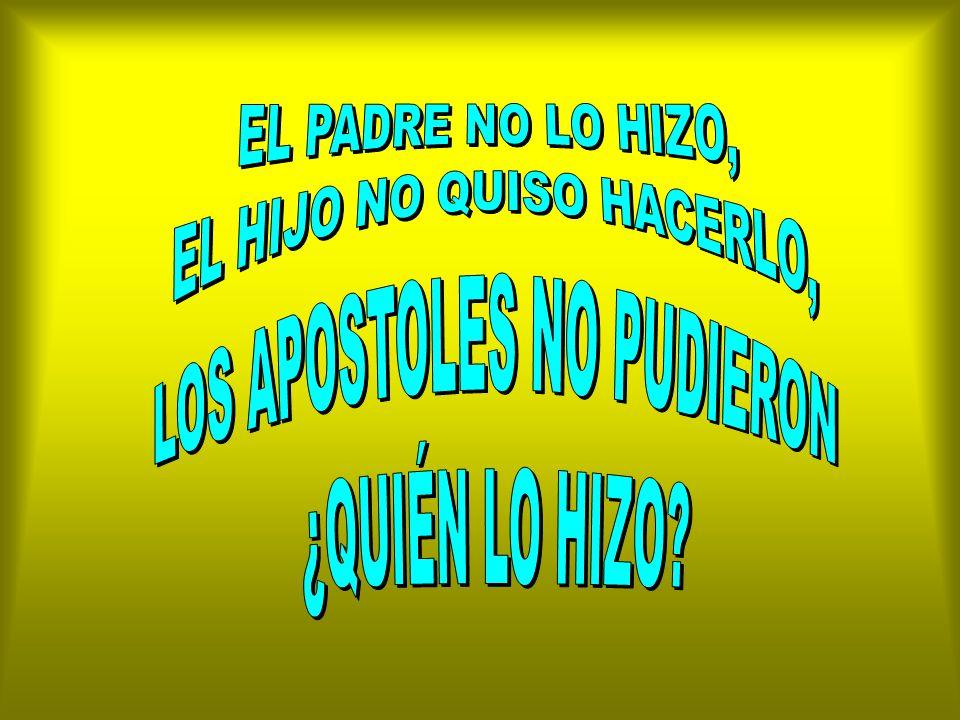 EL HIJO NO QUISO HACERLO, LOS APOSTOLES NO PUDIERON ¿QUIÉN LO HIZO