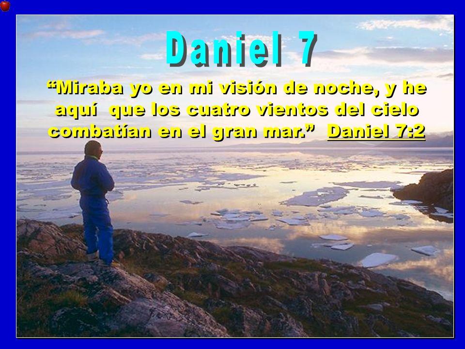 Daniel 7 Miraba yo en mi visión de noche, y he aquí que los cuatro vientos del cielo combatían en el gran mar. Daniel 7:2.