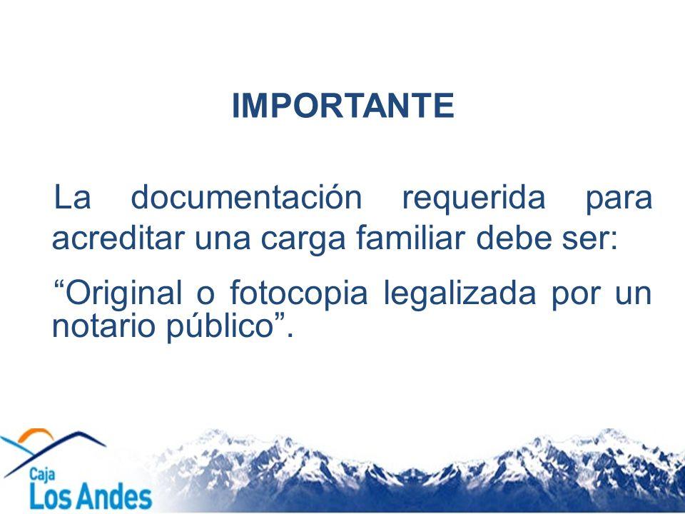 IMPORTANTE La documentación requerida para acreditar una carga familiar debe ser: Original o fotocopia legalizada por un notario público .