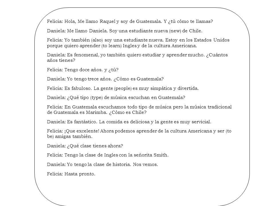 Felicia: Hola, Me llamo Raquel y soy de Guatemala. Y ¿tú cómo te llamas