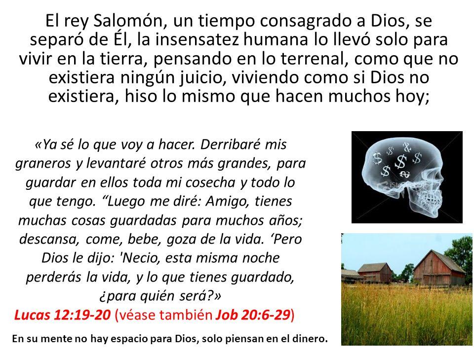 El rey Salomón, un tiempo consagrado a Dios, se separó de Él, la insensatez humana lo llevó solo para vivir en la tierra, pensando en lo terrenal, como que no existiera ningún juicio, viviendo como si Dios no existiera, hiso lo mismo que hacen muchos hoy;