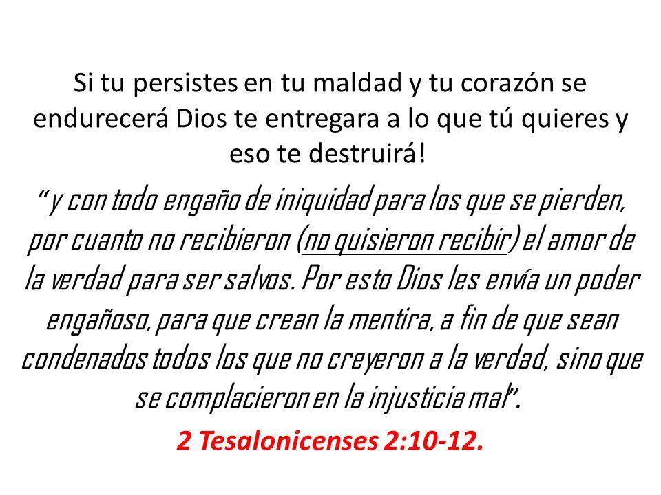 Si tu persistes en tu maldad y tu corazón se endurecerá Dios te entregara a lo que tú quieres y eso te destruirá!
