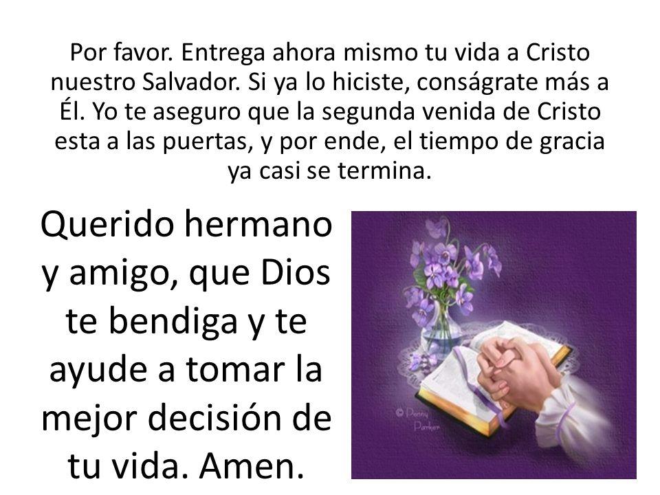 Por favor. Entrega ahora mismo tu vida a Cristo nuestro Salvador