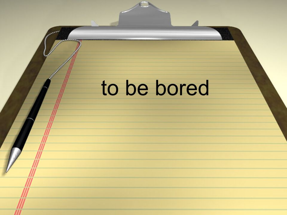 to be bored