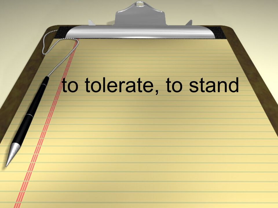 to tolerate, to stand