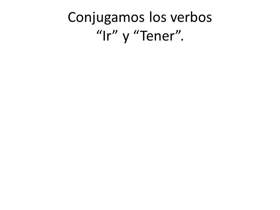 Conjugamos los verbos Ir y Tener .