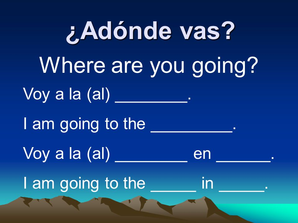 ¿Adónde vas Where are you going Voy a la (al) ________.