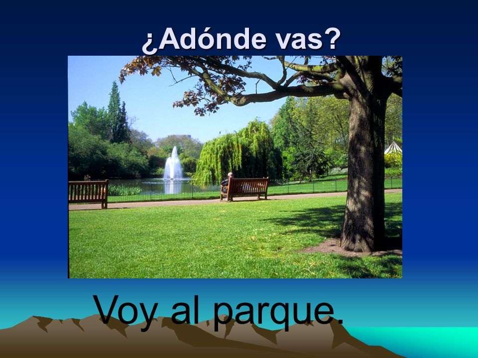 ¿Adónde vas Voy al parque.