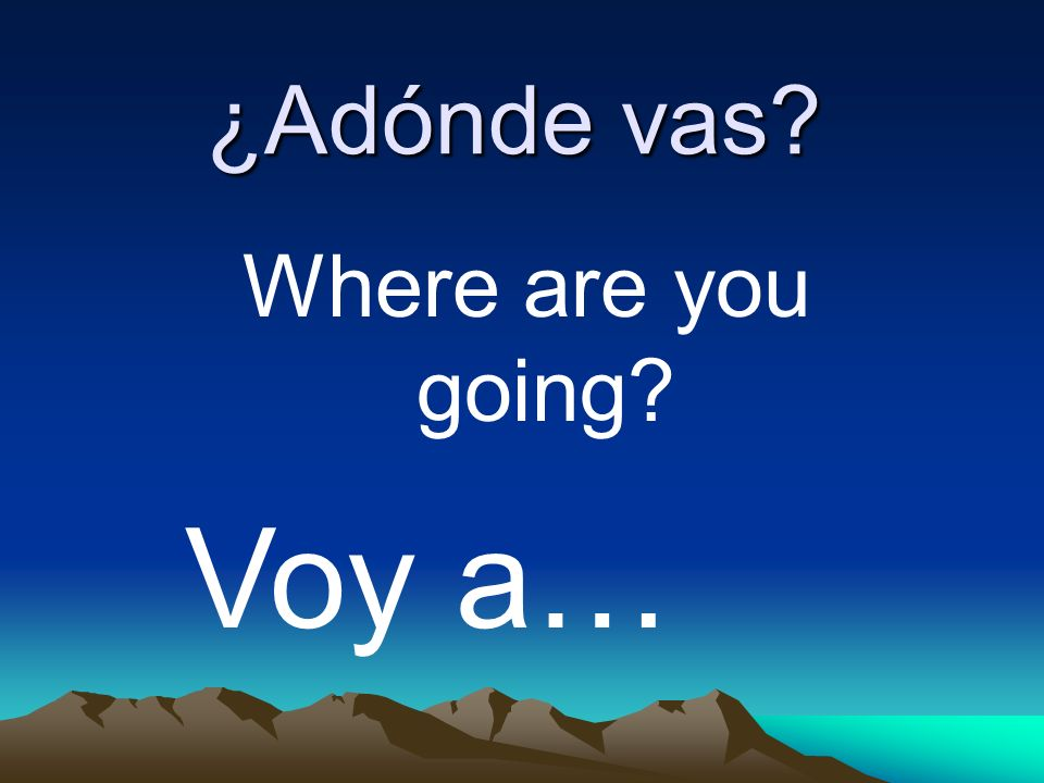 ¿Adónde vas Where are you going Voy a…