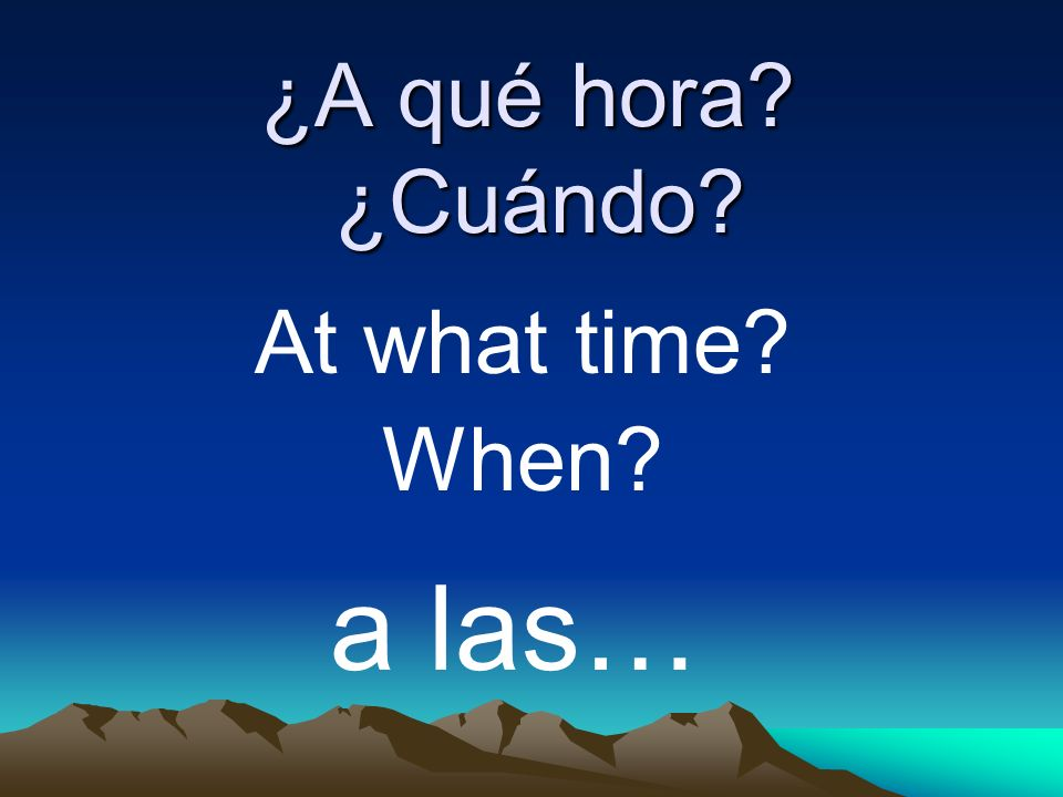 ¿A qué hora ¿Cuándo At what time When a las…