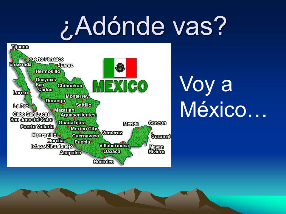 ¿Adónde vas Voy a México…