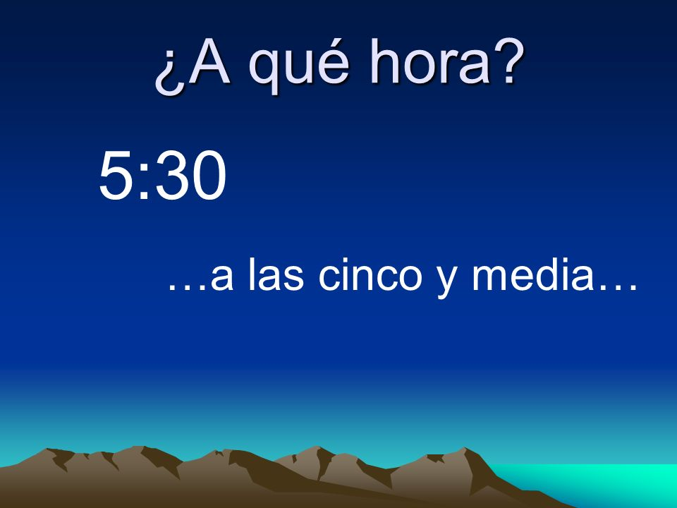 ¿A qué hora 5:30 …a las cinco y media…